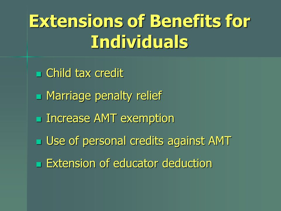 Extensions of Benefits for Individuals Child tax credit Child tax credit Marriage penalty relief Marriage penalty relief Increase AMT exemption Increase AMT exemption Use of personal credits against AMT Use of personal credits against AMT Extension of educator deduction Extension of educator deduction