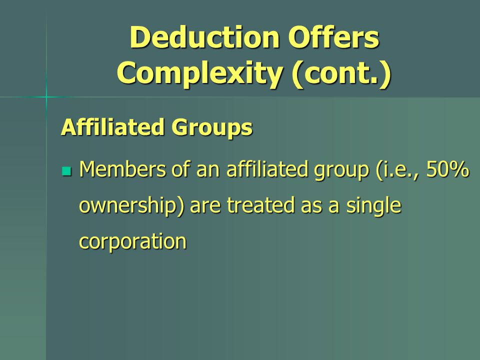 Deduction Offers Complexity (cont.) Affiliated Groups Members of an affiliated group (i.e., 50% ownership) are treated as a single corporation Members