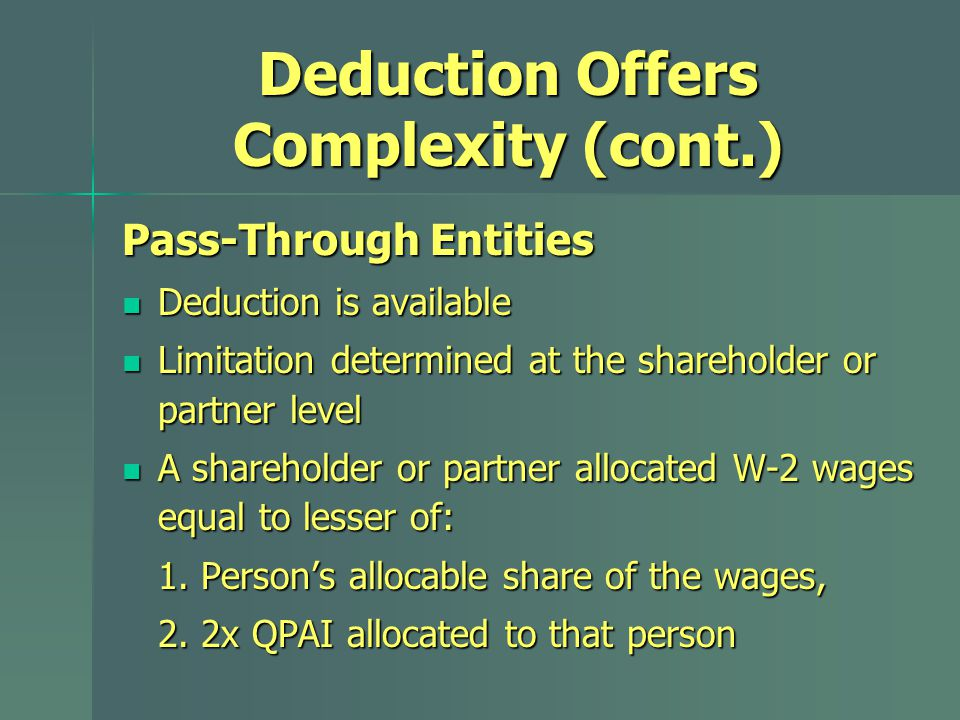 Deduction Offers Complexity (cont.) Pass-Through Entities Deduction is available Deduction is available Limitation determined at the shareholder or partner level Limitation determined at the shareholder or partner level A shareholder or partner allocated W-2 wages equal to lesser of: A shareholder or partner allocated W-2 wages equal to lesser of: 1.