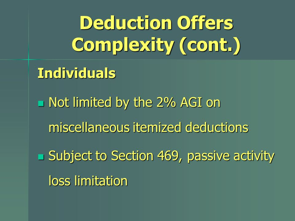 Deduction Offers Complexity (cont.) Individuals Not limited by the 2% AGI on miscellaneous itemized deductions Not limited by the 2% AGI on miscellaneous itemized deductions Subject to Section 469, passive activity loss limitation Subject to Section 469, passive activity loss limitation