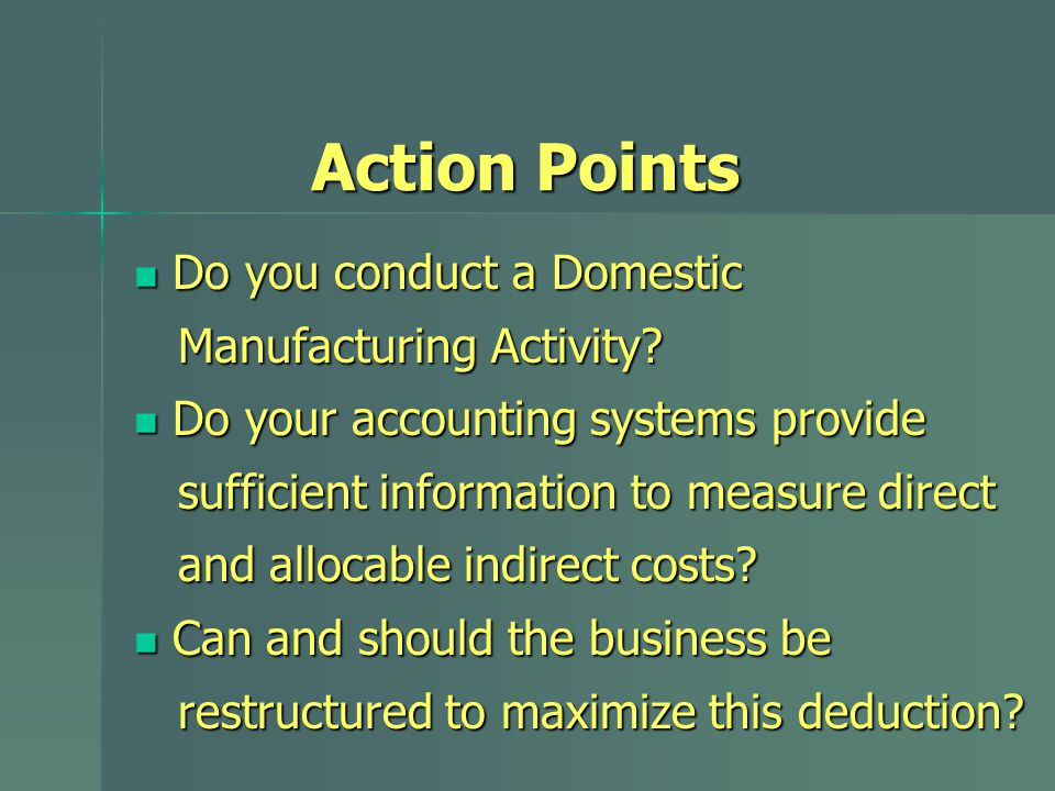 Action Points Do you conduct a Domestic Do you conduct a Domestic Manufacturing Activity? Manufacturing Activity? Do your accounting systems provide D