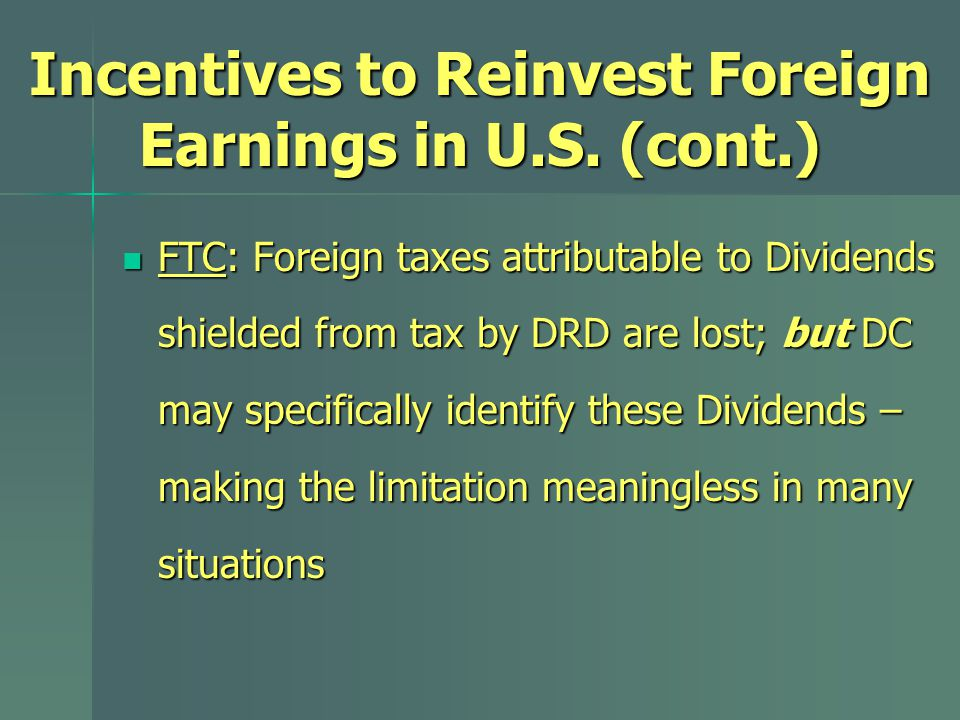 FTC: Foreign taxes attributable to Dividends shielded from tax by DRD are lost; but DC may specifically identify these Dividends – making the limitation meaningless in many situations FTC: Foreign taxes attributable to Dividends shielded from tax by DRD are lost; but DC may specifically identify these Dividends – making the limitation meaningless in many situations Incentives to Reinvest Foreign Earnings in U.S.