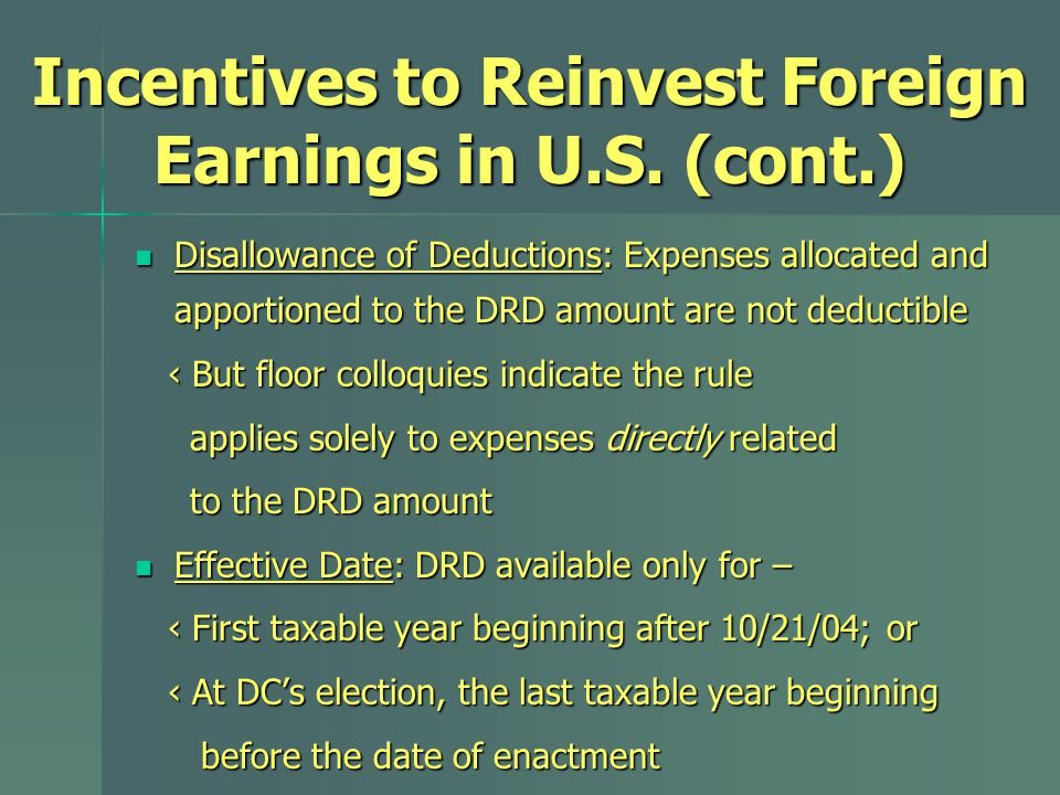 Disallowance of Deductions: Expenses allocated and apportioned to the DRD amount are not deductible Disallowance of Deductions: Expenses allocated and apportioned to the DRD amount are not deductible ‹ But floor colloquies indicate the rule ‹ But floor colloquies indicate the rule applies solely to expenses directly related applies solely to expenses directly related to the DRD amount to the DRD amount Effective Date: DRD available only for – Effective Date: DRD available only for – ‹ First taxable year beginning after 10/21/04; or ‹ First taxable year beginning after 10/21/04; or ‹ At DC's election, the last taxable year beginning ‹ At DC's election, the last taxable year beginning before the date of enactment before the date of enactment Incentives to Reinvest Foreign Earnings in U.S.