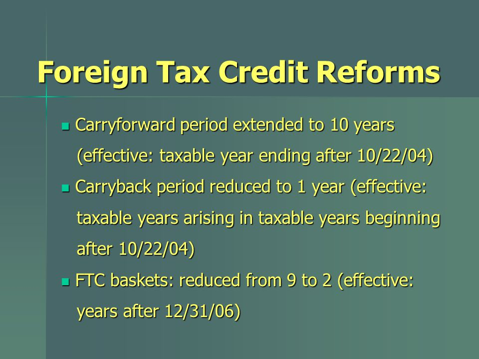 Foreign Tax Credit Reforms Carryforward period extended to 10 years Carryforward period extended to 10 years (effective: taxable year ending after 10/22/04) (effective: taxable year ending after 10/22/04) Carryback period reduced to 1 year (effective: Carryback period reduced to 1 year (effective: taxable years arising in taxable years beginning taxable years arising in taxable years beginning after 10/22/04) after 10/22/04) FTC baskets: reduced from 9 to 2 (effective: FTC baskets: reduced from 9 to 2 (effective: years after 12/31/06) years after 12/31/06)
