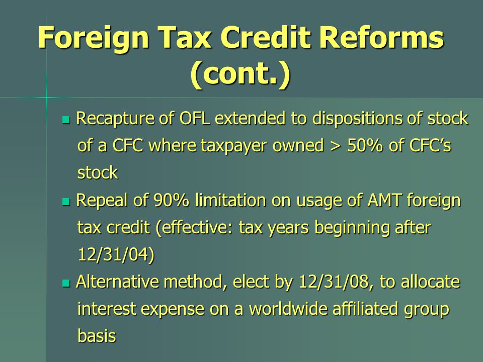 Foreign Tax Credit Reforms (cont.) Recapture of OFL extended to dispositions of stock Recapture of OFL extended to dispositions of stock of a CFC where taxpayer owned > 50% of CFC's of a CFC where taxpayer owned > 50% of CFC's stock stock Repeal of 90% limitation on usage of AMT foreign Repeal of 90% limitation on usage of AMT foreign tax credit (effective: tax years beginning after tax credit (effective: tax years beginning after 12/31/04) 12/31/04) Alternative method, elect by 12/31/08, to allocate Alternative method, elect by 12/31/08, to allocate interest expense on a worldwide affiliated group interest expense on a worldwide affiliated group basis basis