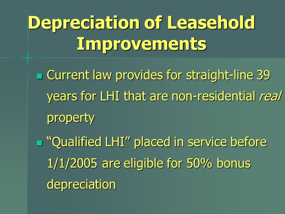 Depreciation of Leasehold Improvements Current law provides for straight-line 39 years for LHI that are non-residential real property Current law provides for straight-line 39 years for LHI that are non-residential real property Qualified LHI placed in service before 1/1/2005 are eligible for 50% bonus depreciation Qualified LHI placed in service before 1/1/2005 are eligible for 50% bonus depreciation
