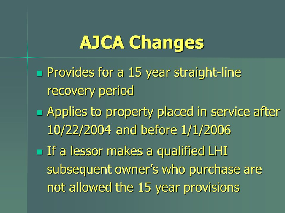 AJCA Changes Provides for a 15 year straight-line recovery period Provides for a 15 year straight-line recovery period Applies to property placed in service after 10/22/2004 and before 1/1/2006 Applies to property placed in service after 10/22/2004 and before 1/1/2006 If a lessor makes a qualified LHI subsequent owner's who purchase are not allowed the 15 year provisions If a lessor makes a qualified LHI subsequent owner's who purchase are not allowed the 15 year provisions