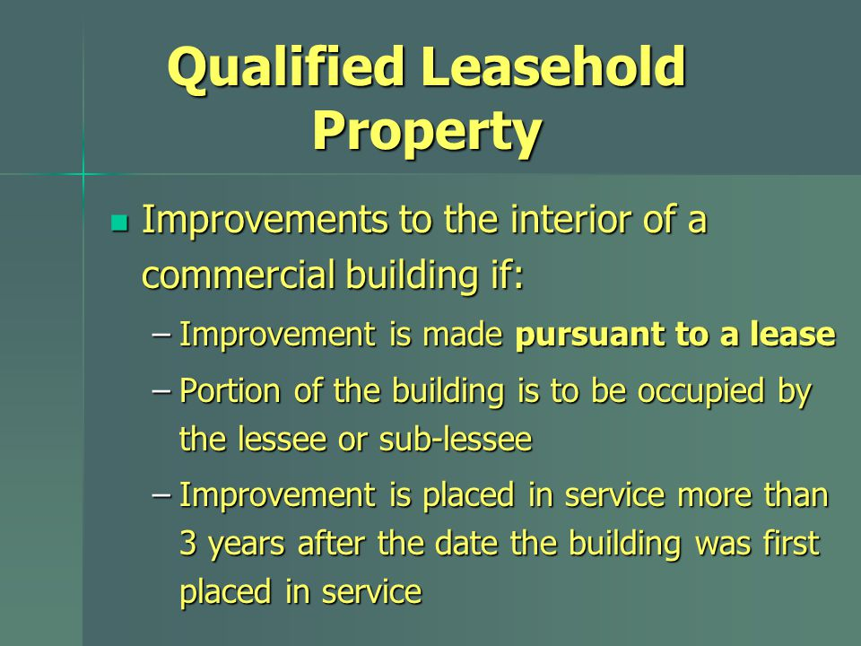 Qualified Leasehold Property Improvements to the interior of a commercial building if: Improvements to the interior of a commercial building if: –Improvement is made pursuant to a lease –Portion of the building is to be occupied by the lessee or sub-lessee –Improvement is placed in service more than 3 years after the date the building was first placed in service