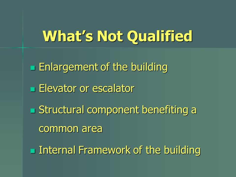 What's Not Qualified Enlargement of the building Enlargement of the building Elevator or escalator Elevator or escalator Structural component benefiti