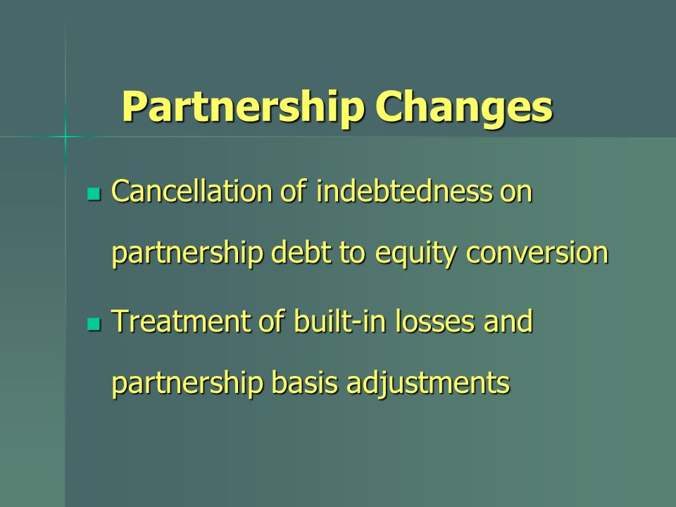 Partnership Changes Cancellation of indebtedness on partnership debt to equity conversion Cancellation of indebtedness on partnership debt to equity conversion Treatment of built-in losses and partnership basis adjustments Treatment of built-in losses and partnership basis adjustments