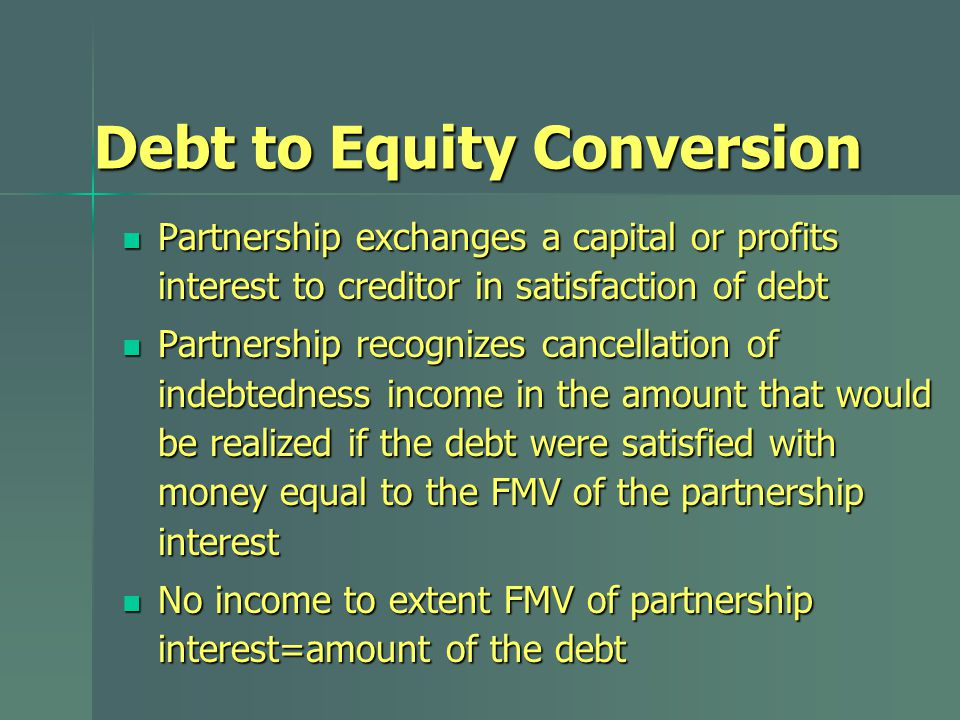 Debt to Equity Conversion Partnership exchanges a capital or profits interest to creditor in satisfaction of debt Partnership exchanges a capital or profits interest to creditor in satisfaction of debt Partnership recognizes cancellation of indebtedness income in the amount that would be realized if the debt were satisfied with money equal to the FMV of the partnership interest Partnership recognizes cancellation of indebtedness income in the amount that would be realized if the debt were satisfied with money equal to the FMV of the partnership interest No income to extent FMV of partnership interest=amount of the debt No income to extent FMV of partnership interest=amount of the debt