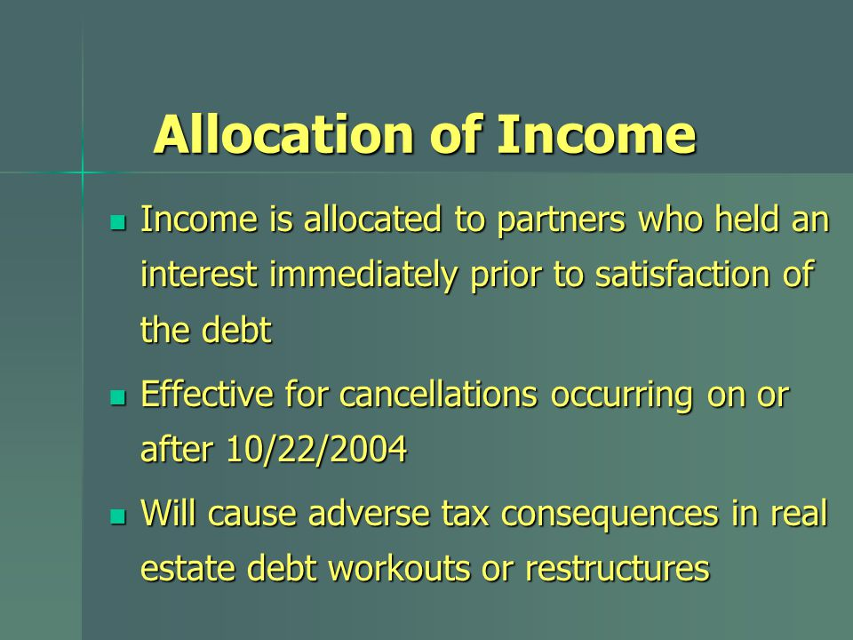 Allocation of Income Income is allocated to partners who held an interest immediately prior to satisfaction of the debt Income is allocated to partners who held an interest immediately prior to satisfaction of the debt Effective for cancellations occurring on or after 10/22/2004 Effective for cancellations occurring on or after 10/22/2004 Will cause adverse tax consequences in real estate debt workouts or restructures Will cause adverse tax consequences in real estate debt workouts or restructures