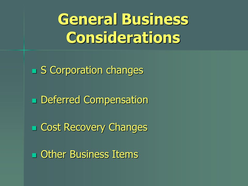 General Business Considerations S Corporation changes S Corporation changes Deferred Compensation Deferred Compensation Cost Recovery Changes Cost Recovery Changes Other Business Items Other Business Items