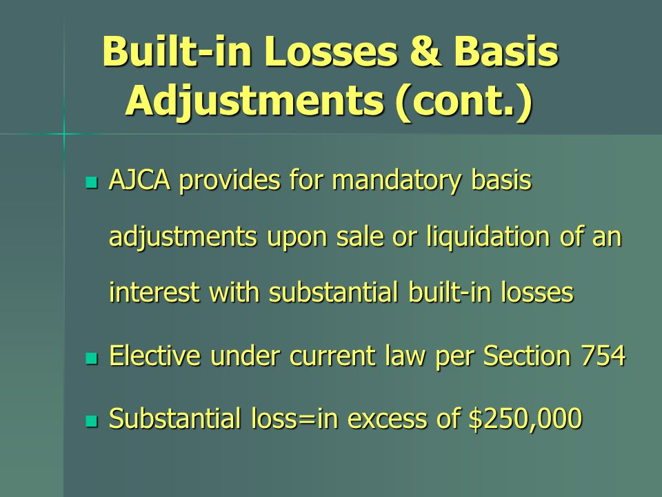 Built-in Losses & Basis Adjustments (cont.) AJCA provides for mandatory basis adjustments upon sale or liquidation of an interest with substantial built-in losses AJCA provides for mandatory basis adjustments upon sale or liquidation of an interest with substantial built-in losses Elective under current law per Section 754 Elective under current law per Section 754 Substantial loss=in excess of $250,000 Substantial loss=in excess of $250,000