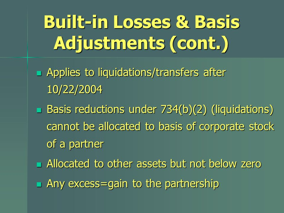 Built-in Losses & Basis Adjustments (cont.) Applies to liquidations/transfers after 10/22/2004 Applies to liquidations/transfers after 10/22/2004 Basis reductions under 734(b)(2) (liquidations) cannot be allocated to basis of corporate stock of a partner Basis reductions under 734(b)(2) (liquidations) cannot be allocated to basis of corporate stock of a partner Allocated to other assets but not below zero Allocated to other assets but not below zero Any excess=gain to the partnership Any excess=gain to the partnership