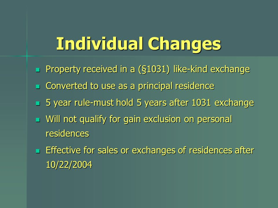 Individual Changes Property received in a (§1031) like-kind exchange Property received in a (§1031) like-kind exchange Converted to use as a principal