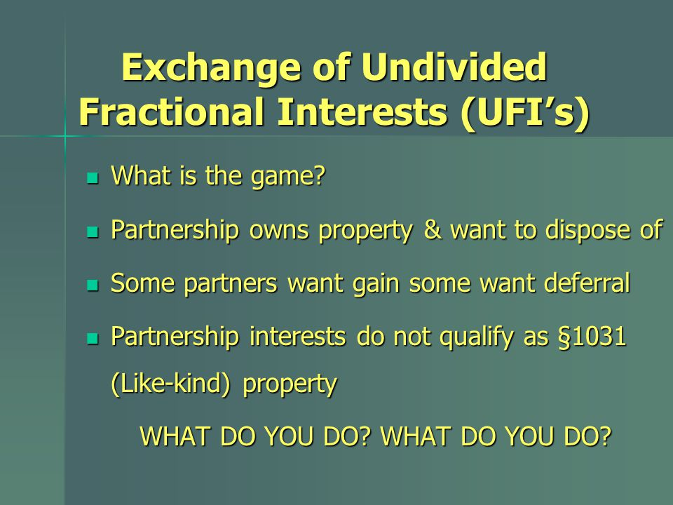 Exchange of Undivided Fractional Interests (UFI's) What is the game? What is the game? Partnership owns property & want to dispose of Partnership owns