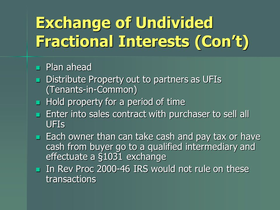 Exchange of Undivided Fractional Interests (Con't) Plan ahead Plan ahead Distribute Property out to partners as UFIs (Tenants-in-Common) Distribute Property out to partners as UFIs (Tenants-in-Common) Hold property for a period of time Hold property for a period of time Enter into sales contract with purchaser to sell all UFIs Enter into sales contract with purchaser to sell all UFIs Each owner than can take cash and pay tax or have cash from buyer go to a qualified intermediary and effectuate a §1031 exchange Each owner than can take cash and pay tax or have cash from buyer go to a qualified intermediary and effectuate a §1031 exchange In Rev Proc 2000-46 IRS would not rule on these transactions In Rev Proc 2000-46 IRS would not rule on these transactions