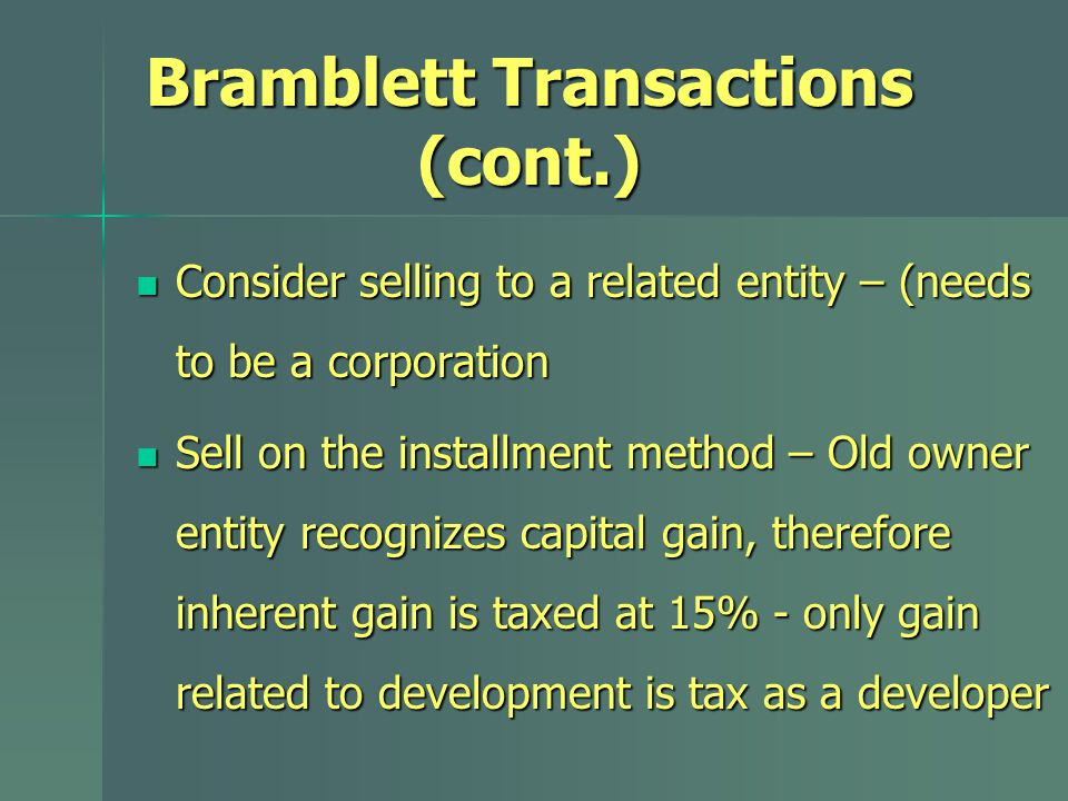 Bramblett Transactions (cont.) Consider selling to a related entity – (needs to be a corporation Consider selling to a related entity – (needs to be a