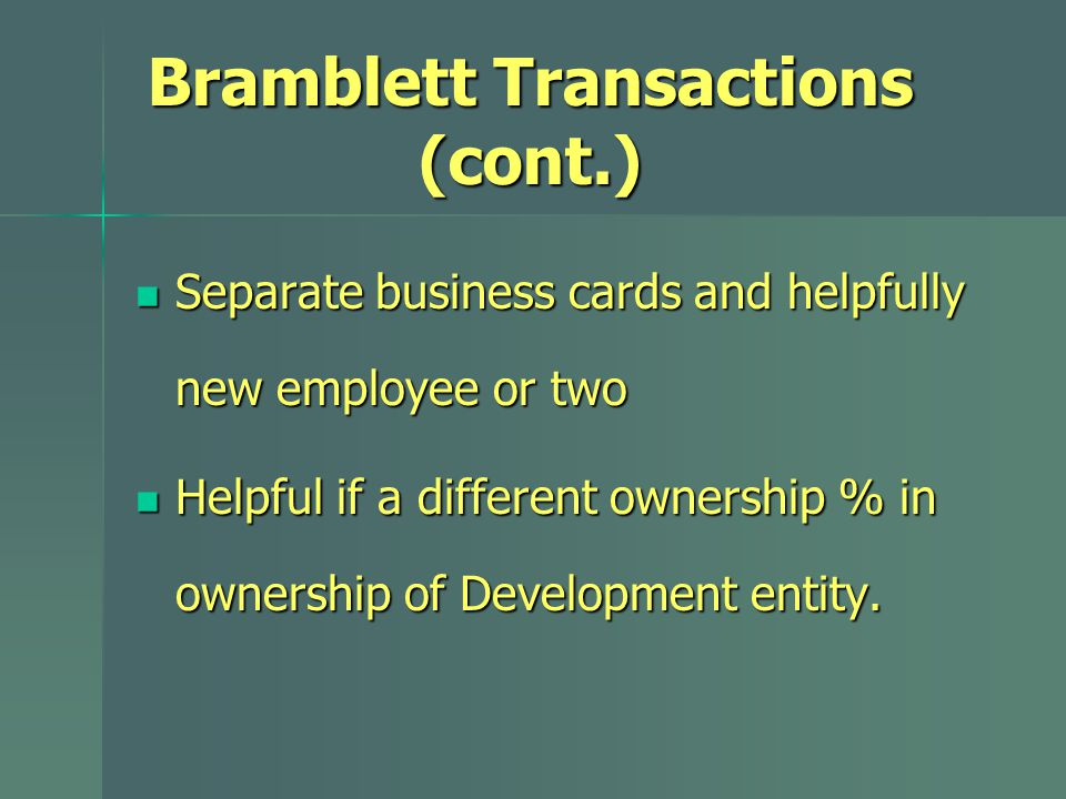 Bramblett Transactions (cont.) Separate business cards and helpfully new employee or two Separate business cards and helpfully new employee or two Helpful if a different ownership % in ownership of Development entity.