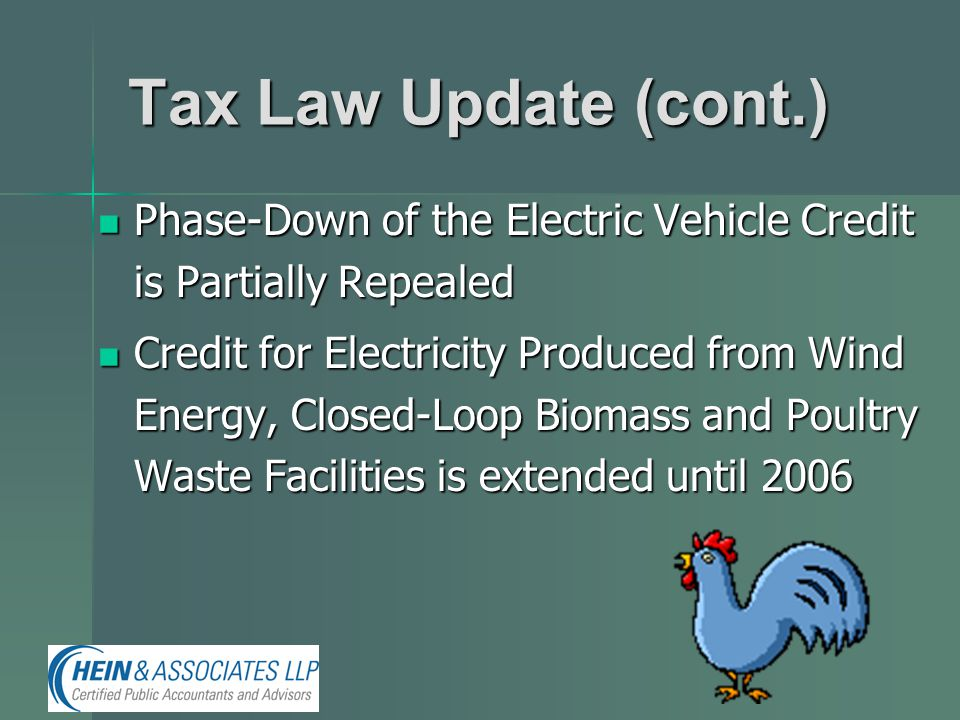 Tax Law Update (cont.) Phase-Down of the Electric Vehicle Credit is Partially Repealed Phase-Down of the Electric Vehicle Credit is Partially Repealed Credit for Electricity Produced from Wind Energy, Closed-Loop Biomass and Poultry Waste Facilities is extended until 2006 Credit for Electricity Produced from Wind Energy, Closed-Loop Biomass and Poultry Waste Facilities is extended until 2006