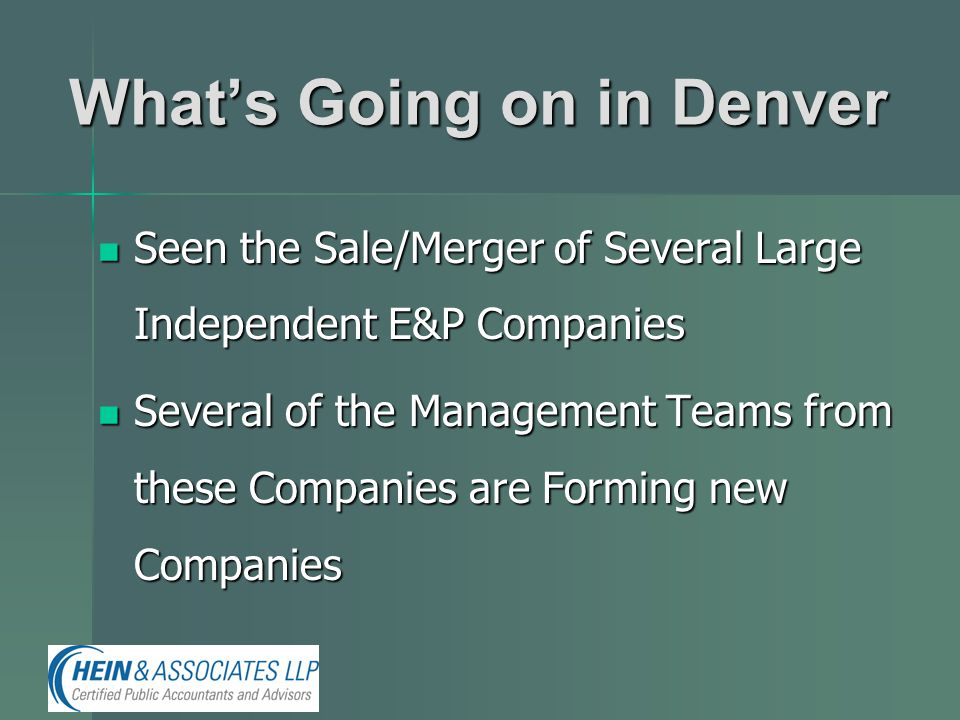 What's Going on in Denver Seen the Sale/Merger of Several Large Independent E&P Companies Seen the Sale/Merger of Several Large Independent E&P Companies Several of the Management Teams from these Companies are Forming new Companies Several of the Management Teams from these Companies are Forming new Companies