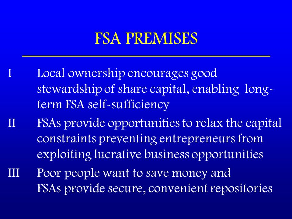 FSA PREMISES I Local ownership encourages good stewardship of share capital, enabling long- term FSA self-sufficiency II FSAs provide opportunities to relax the capital constraints preventing entrepreneurs from exploiting lucrative business opportunities IIIPoor people want to save money and FSAs provide secure, convenient repositories