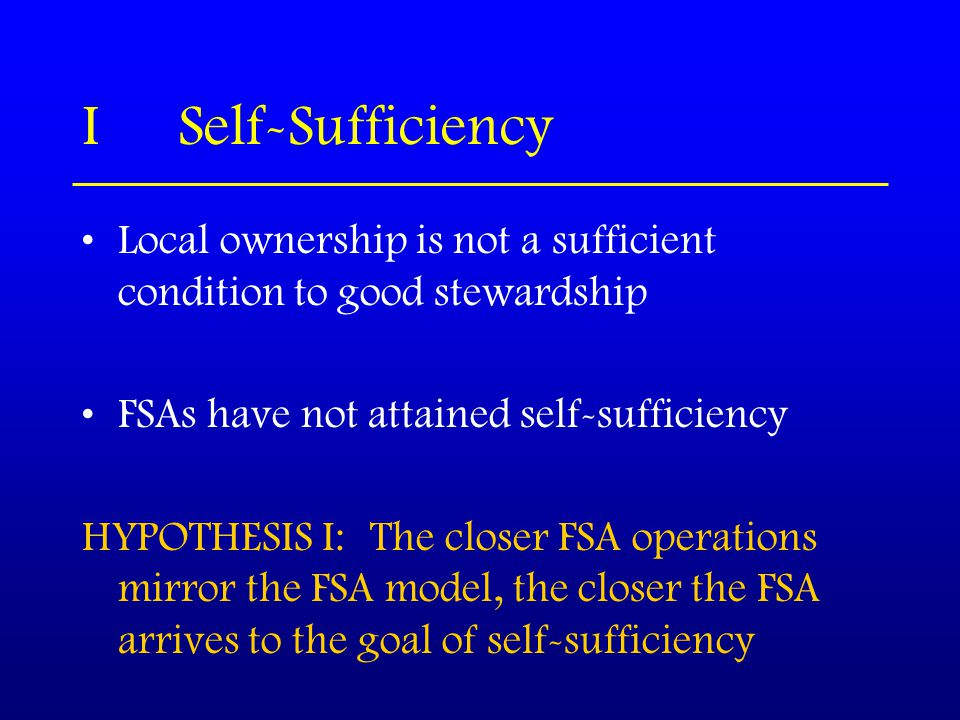 ISelf-Sufficiency Local ownership is not a sufficient condition to good stewardship FSAs have not attained self-sufficiency HYPOTHESIS I:The closer FSA operations mirror the FSA model, the closer the FSA arrives to the goal of self-sufficiency