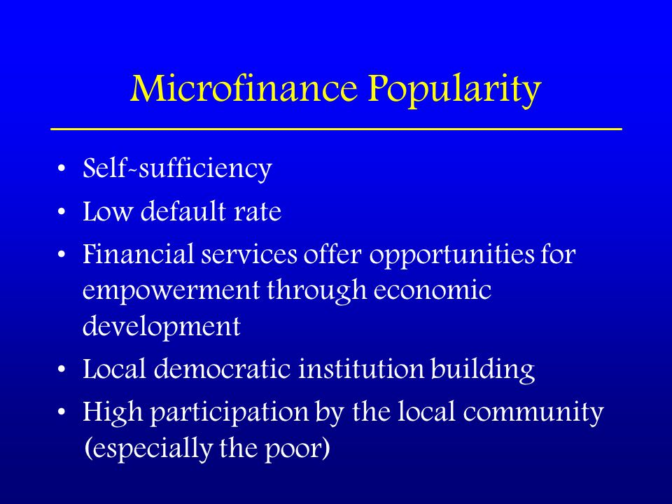 Microfinance Popularity Self-sufficiency Low default rate Financial services offer opportunities for empowerment through economic development Local democratic institution building High participation by the local community (especially the poor)