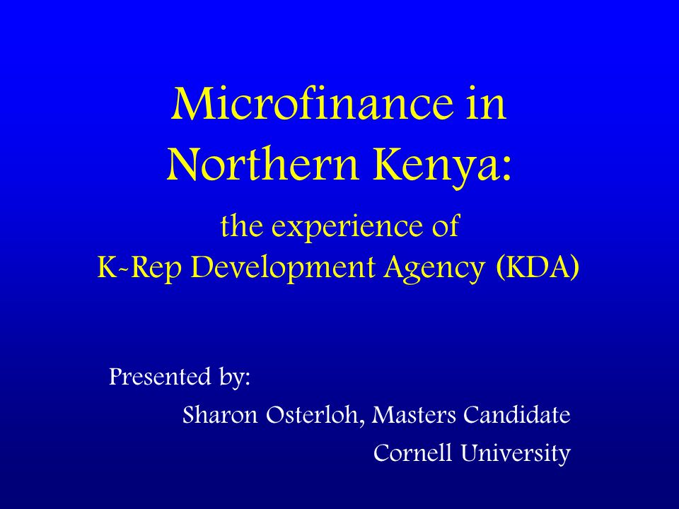 Microfinance in Northern Kenya: the experience of K-Rep Development Agency (KDA) Presented by: Sharon Osterloh, Masters Candidate Cornell University