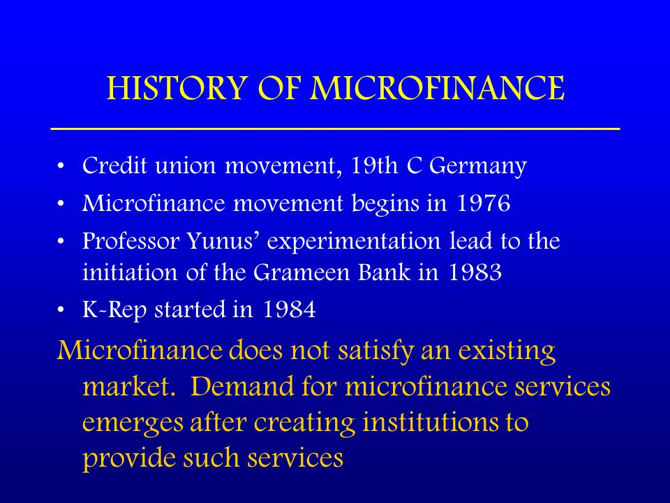 HISTORY OF MICROFINANCE Credit union movement, 19th C Germany Microfinance movement begins in 1976 Professor Yunus' experimentation lead to the initiation of the Grameen Bank in 1983 K-Rep started in 1984 Microfinance does not satisfy an existing market.