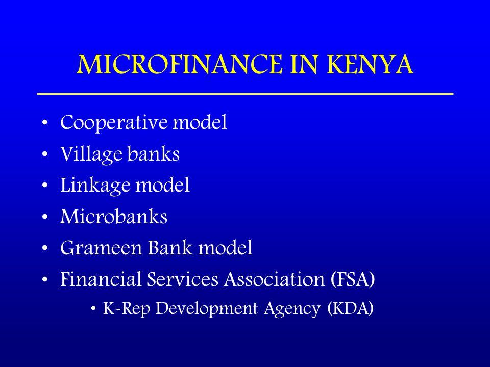 MICROFINANCE IN KENYA Cooperative model Village banks Linkage model Microbanks Grameen Bank model Financial Services Association (FSA) K-Rep Development Agency (KDA)