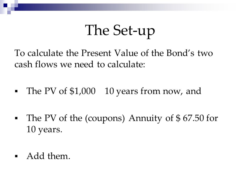 Scenario redux The subject scenario translates into this: Cash flows:  The Bond's Face $1,000 due in 10 years  The Coupons of $ 67.50 annually for 10 years.