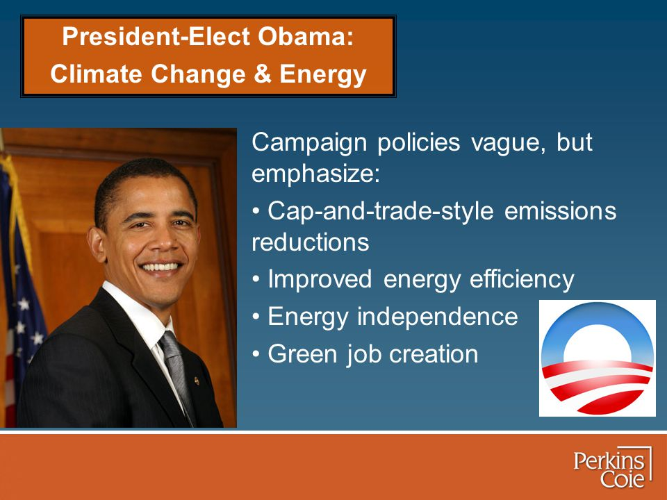 President-Elect Obama: Climate Change & Energy Campaign policies vague, but emphasize: Cap-and-trade-style emissions reductions Improved energy efficiency Energy independence Green job creation