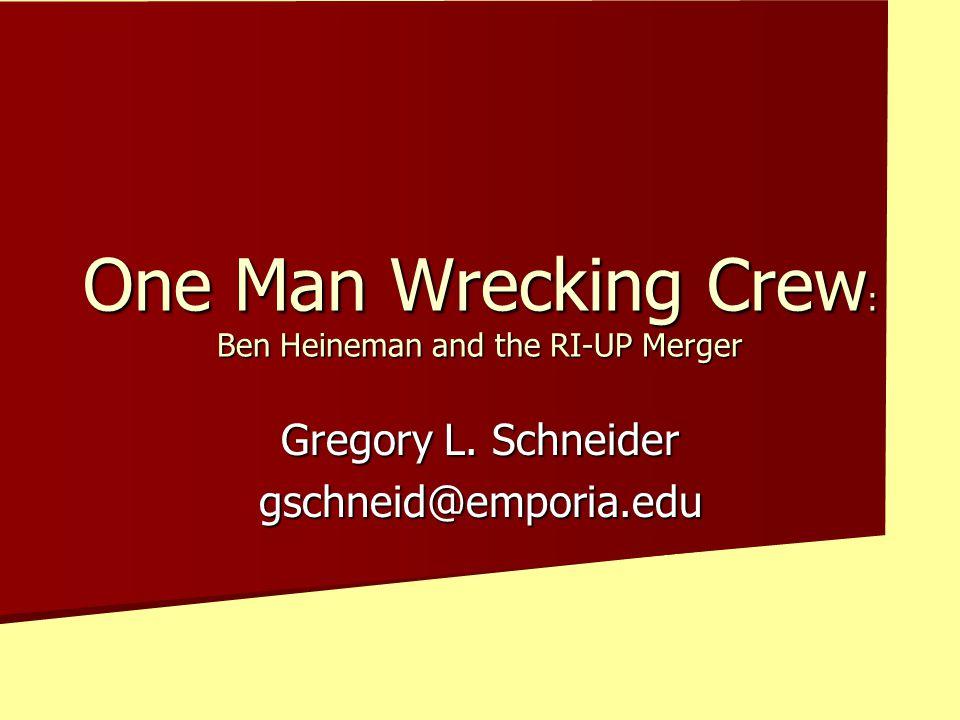 Gregory L. Schneider gschneid@emporia.edu One Man Wrecking Crew : Ben Heineman and the RI-UP Merger