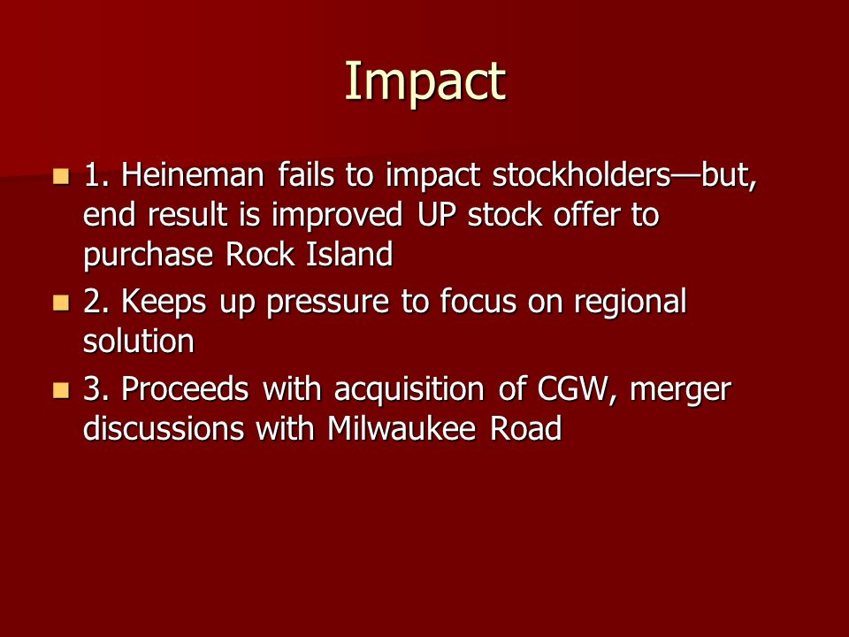 Impact 1. Heineman fails to impact stockholders—but, end result is improved UP stock offer to purchase Rock Island 1. Heineman fails to impact stockho