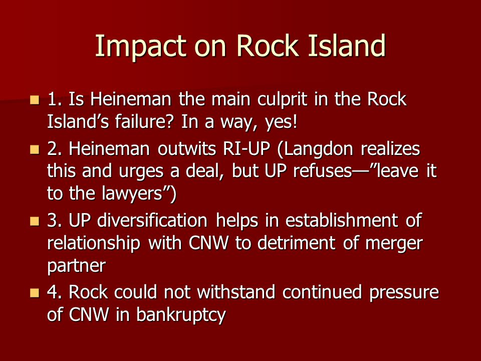Impact on Rock Island 1. Is Heineman the main culprit in the Rock Island's failure? In a way, yes! 1. Is Heineman the main culprit in the Rock Island'