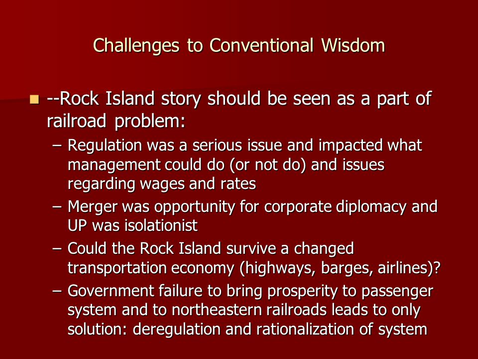 Challenges to Conventional Wisdom --Rock Island story should be seen as a part of railroad problem: --Rock Island story should be seen as a part of railroad problem: –Regulation was a serious issue and impacted what management could do (or not do) and issues regarding wages and rates –Merger was opportunity for corporate diplomacy and UP was isolationist –Could the Rock Island survive a changed transportation economy (highways, barges, airlines).