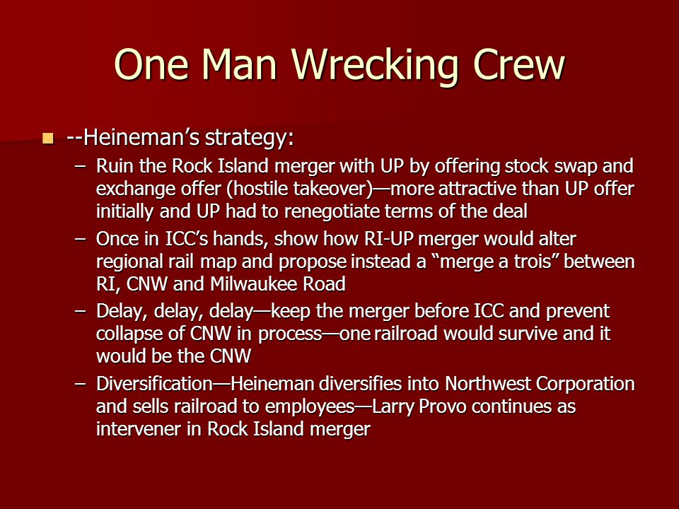 One Man Wrecking Crew --Heineman's strategy: --Heineman's strategy: –Ruin the Rock Island merger with UP by offering stock swap and exchange offer (ho