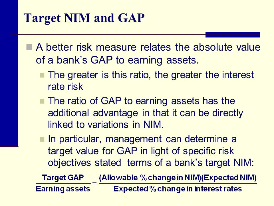 Target NIM and GAP A better risk measure relates the absolute value of a bank's GAP to earning assets.