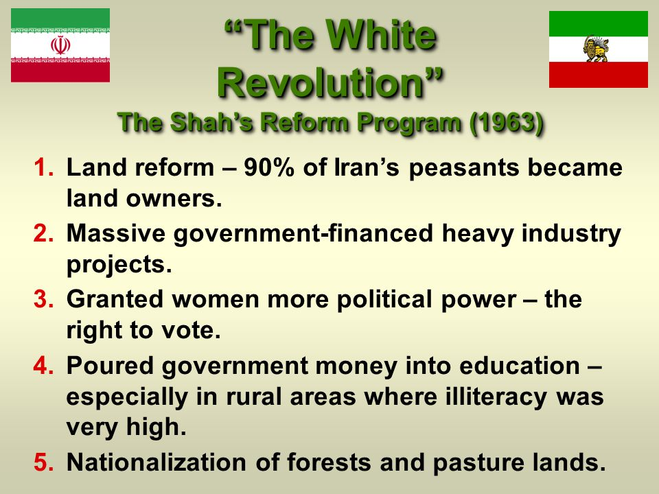 The White Revolution The Shah's Reform Program (1963)  Land reform – 90% of Iran's peasants became land owners.