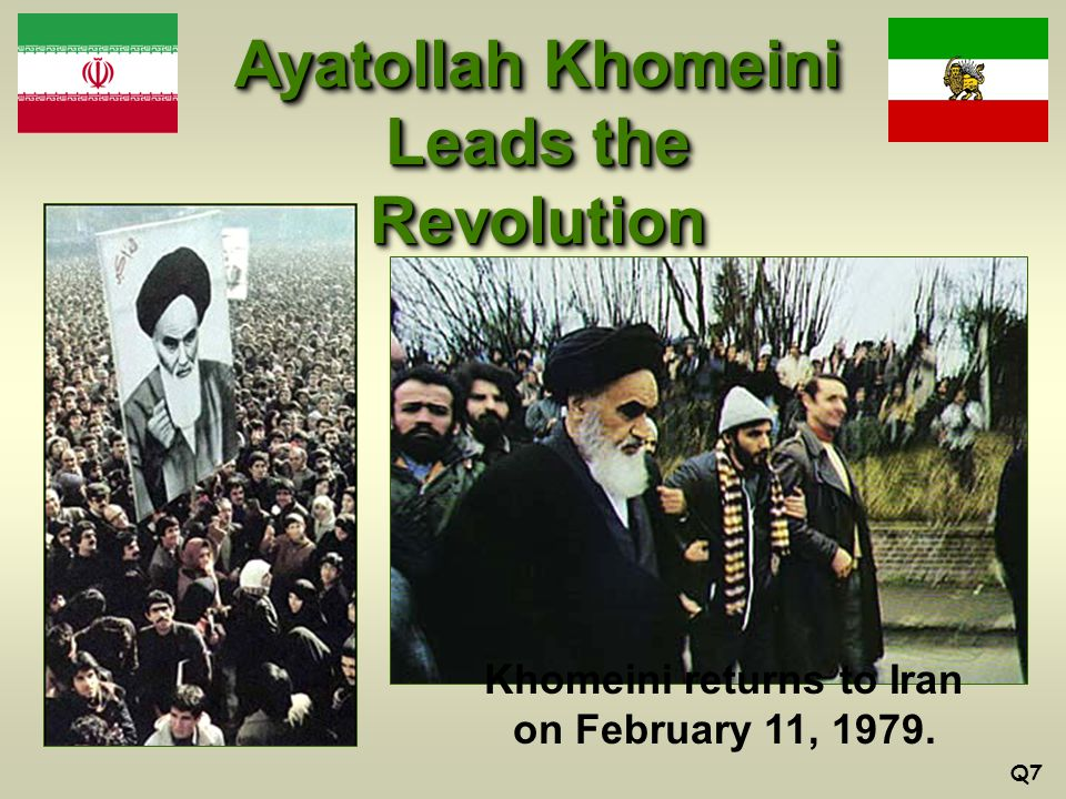 Ayatollah Khomeini Leads the Revolution Khomeini returns to Iran on February 11, 1979. Q7