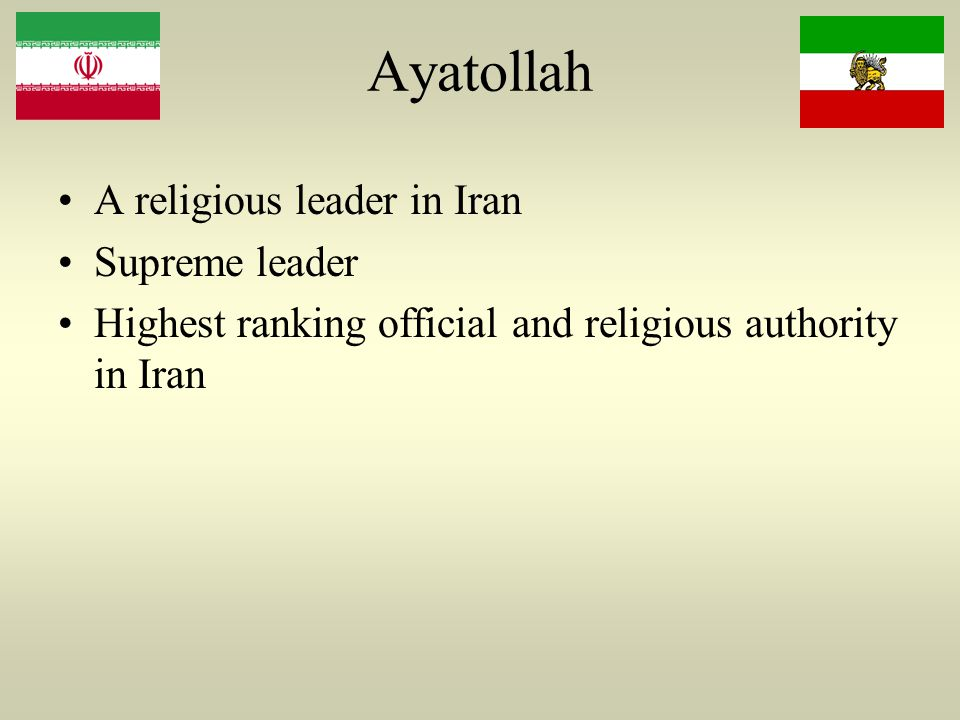 Ayatollah A religious leader in Iran Supreme leader Highest ranking official and religious authority in Iran