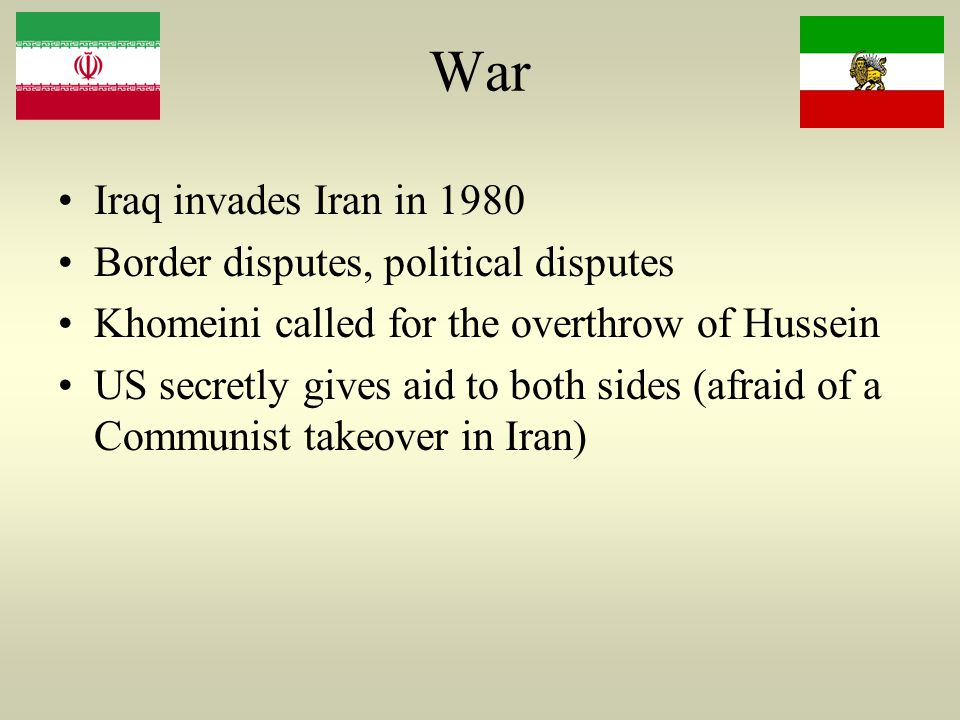 War Iraq invades Iran in 1980 Border disputes, political disputes Khomeini called for the overthrow of Hussein US secretly gives aid to both sides (afraid of a Communist takeover in Iran)