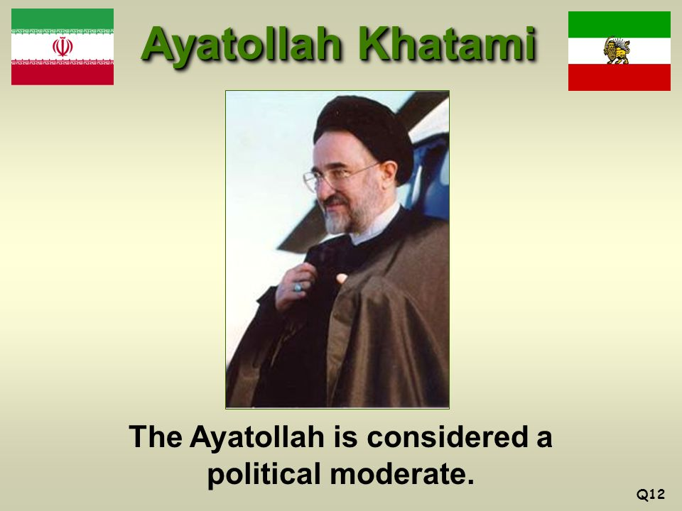 Ayatollah Khatami The Ayatollah is considered a political moderate. Q12