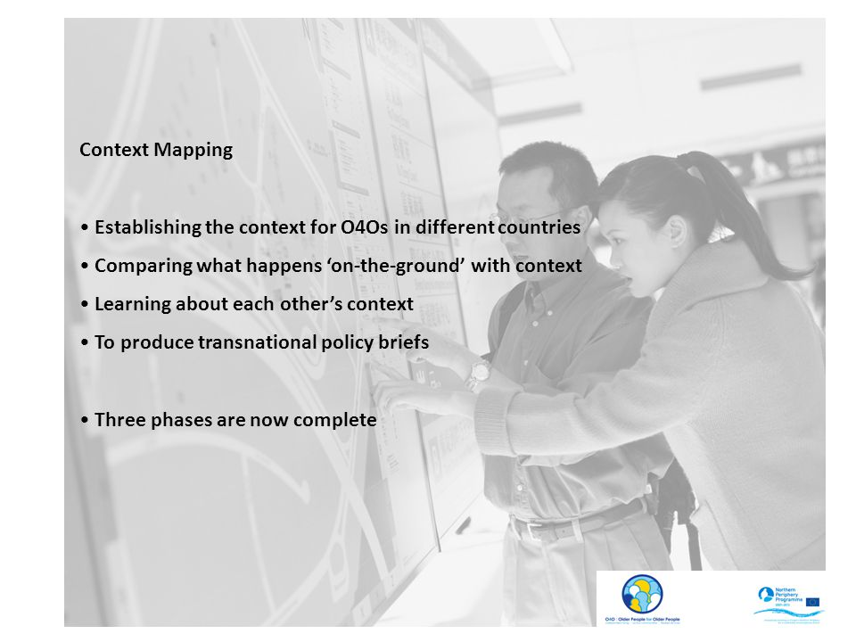 Context Mapping Establishing the context for O4Os in different countries Comparing what happens 'on-the-ground' with context Learning about each other's context To produce transnational policy briefs Three phases are now complete