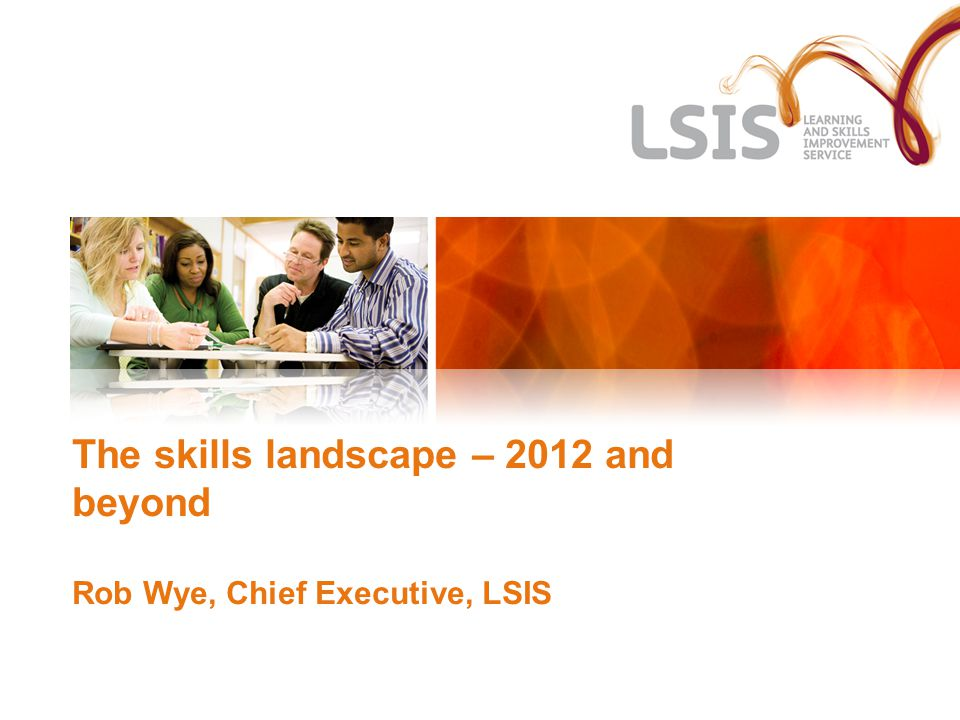 The skills landscape – 2012 and beyond Rob Wye, Chief Executive, LSIS