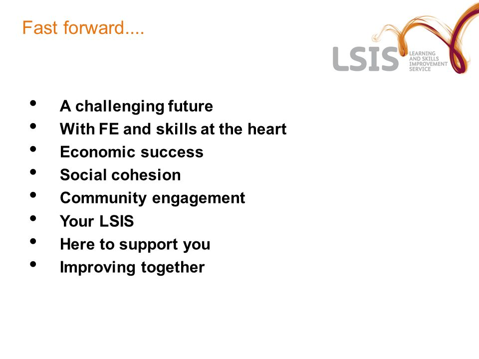 Fast forward.... A challenging future With FE and skills at the heart Economic success Social cohesion Community engagement Your LSIS Here to support