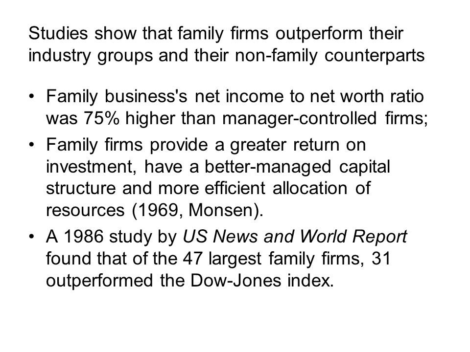 Studies show that family firms outperform their industry groups and their non-family counterparts Family business s net income to net worth ratio was 75% higher than manager-controlled firms; Family firms provide a greater return on investment, have a better-managed capital structure and more efficient allocation of resources (1969, Monsen).