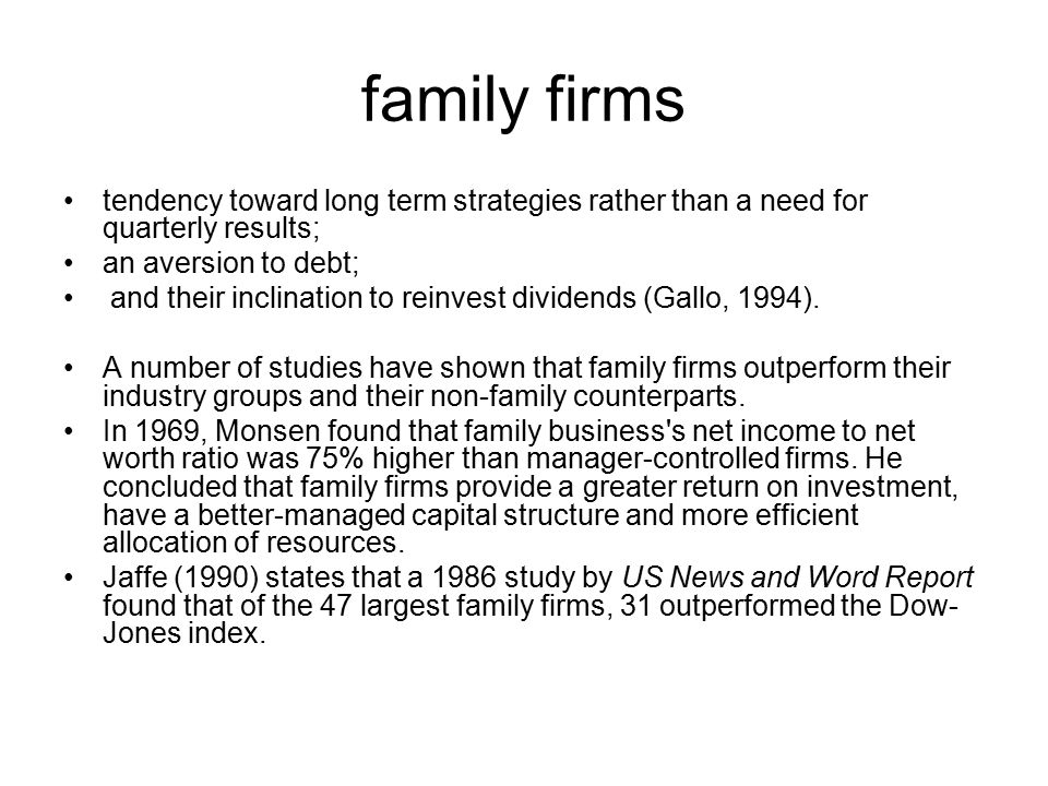 family firms tendency toward long term strategies rather than a need for quarterly results; an aversion to debt; and their inclination to reinvest dividends (Gallo, 1994).